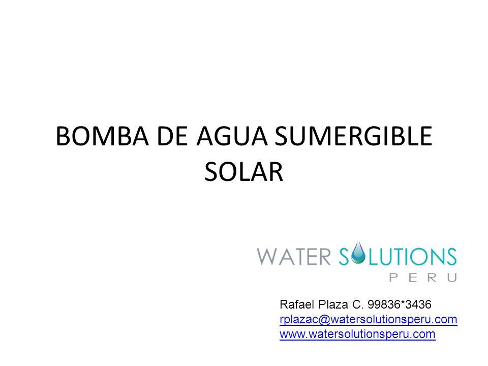 BOMBA DE AGUA SUMERGIBLE SOLAR Rafael Plaza C. 99836*3436 rplazac@watersolutionsperu.com www.watersolutionsperu.com