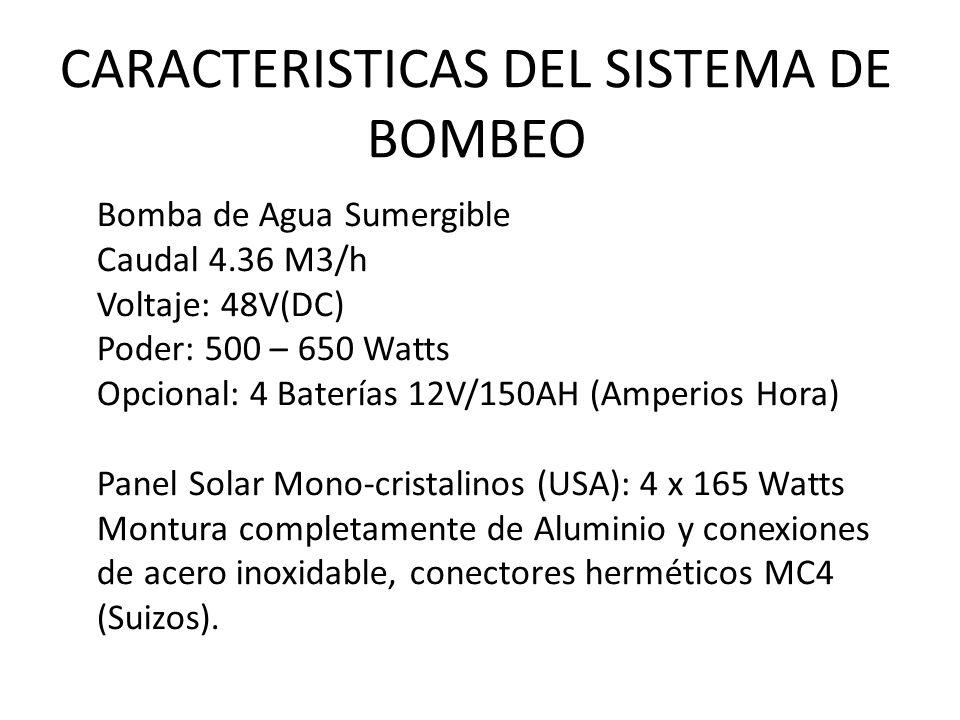 CARACTERISTICAS DEL SISTEMA DE BOMBEO Bomba de Agua Sumergible Caudal 4.36 M3/h Voltaje: 48V(DC) Poder: 500 – 650 Watts Opcional: 4 Baterías 12V/150AH (Amperios Hora) Panel Solar Mono-cristalinos (USA): 4 x 165 Watts Montura completamente de Aluminio y conexiones de acero inoxidable, conectores herméticos MC4 (Suizos).