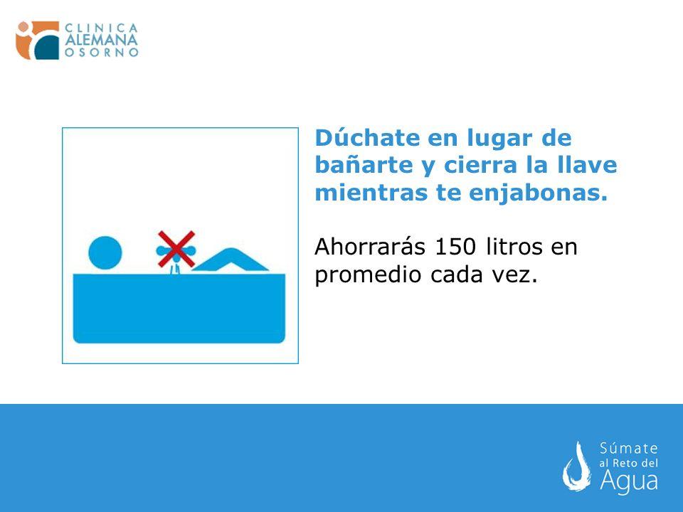 Dúchate en lugar de bañarte y cierra la llave mientras te enjabonas. Ahorrarás 150 litros en promedio cada vez.