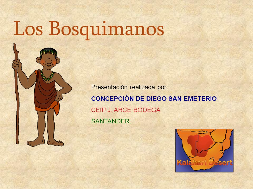 Los Bosquimanos Presentación realizada por: CONCEPCIÓN DE DIEGO SAN EMETERIO CEIP J. ARCE BODEGA SANTANDER.
