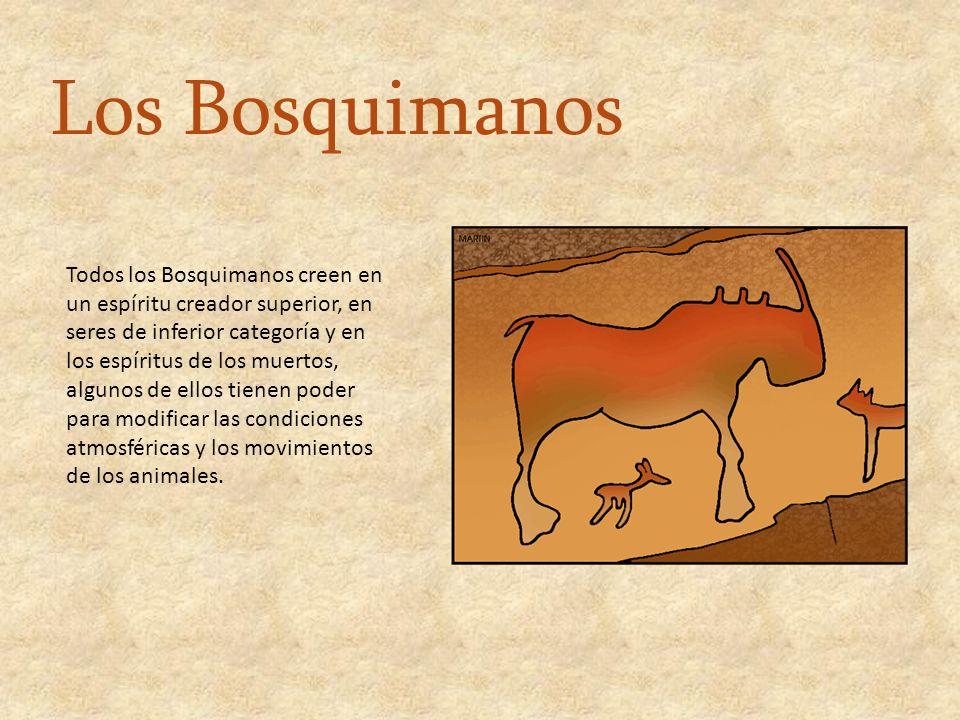 Todos los Bosquimanos creen en un espíritu creador superior, en seres de inferior categoría y en los espíritus de los muertos, algunos de ellos tienen poder para modificar las condiciones atmosféricas y los movimientos de los animales.
