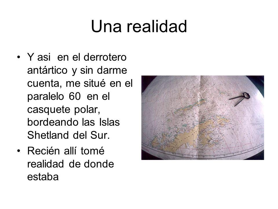 Una realidad Y asi en el derrotero antártico y sin darme cuenta, me situé en el paralelo 60 en el casquete polar, bordeando las Islas Shetland del Sur