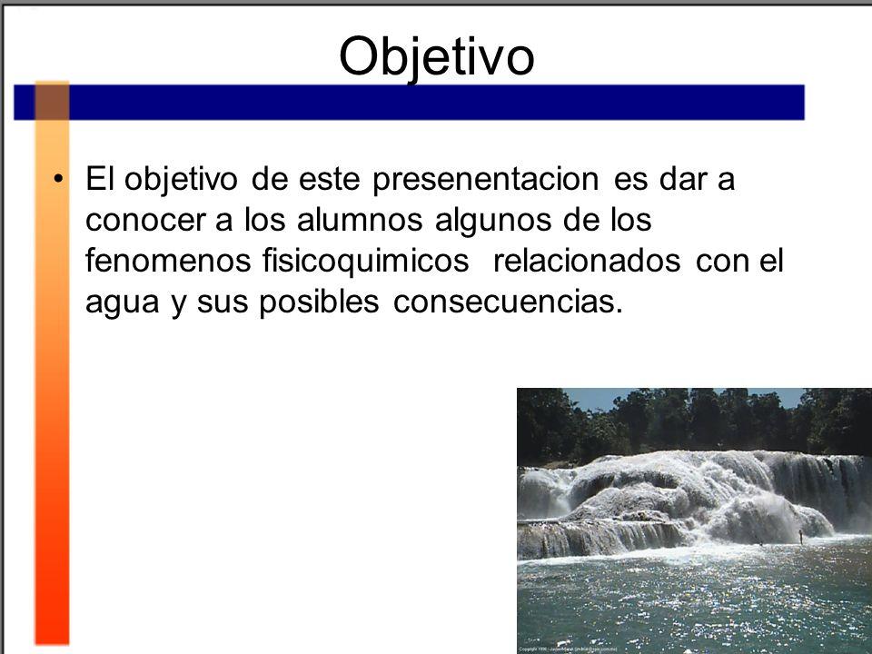 Objetivo El objetivo de este presenentacion es dar a conocer a los alumnos algunos de los fenomenos fisicoquimicos relacionados con el agua y sus posi