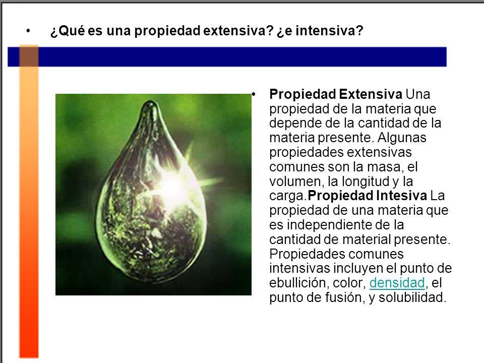 ¿Qué es una propiedad extensiva? ¿e intensiva? Propiedad Extensiva Una propiedad de la materia que depende de la cantidad de la materia presente. Algu