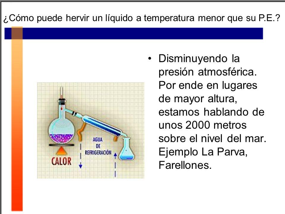 ¿Cómo puede hervir un líquido a temperatura menor que su P.E.? Disminuyendo la presión atmosférica. Por ende en lugares de mayor altura, estamos habla