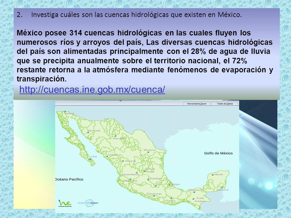 2.Investiga cuáles son las cuencas hidrológicas que existen en México. México posee 314 cuencas hidrológicas en las cuales fluyen los numerosos ríos y