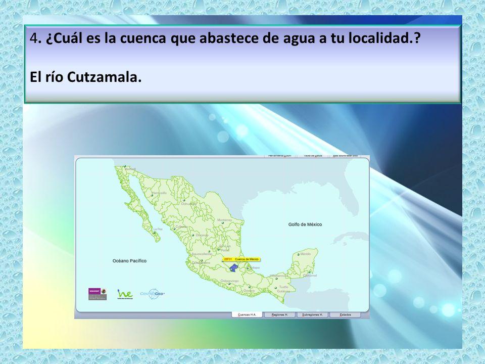 4. ¿Cuál es la cuenca que abastece de agua a tu localidad.? El río Cutzamala.
