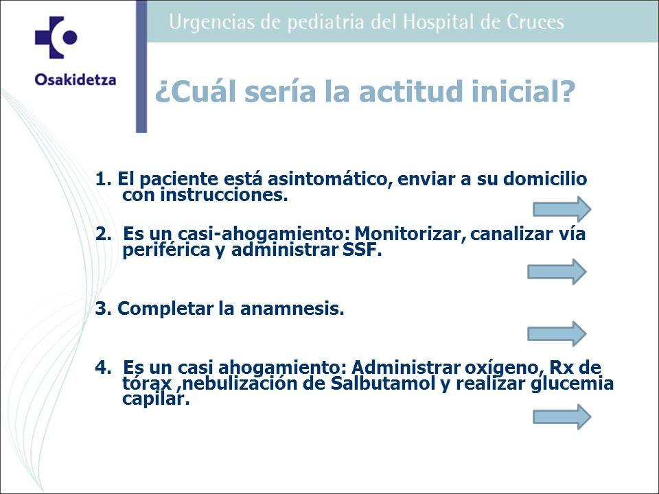 1. El paciente está asintomático, enviar a su domicilio con instrucciones. 2. Es un casi-ahogamiento: Monitorizar, canalizar vía periférica y administ