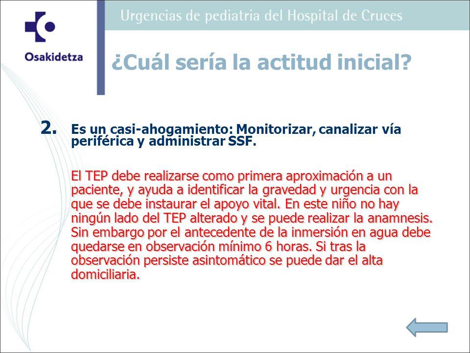 2. Es un casi-ahogamiento: Monitorizar, canalizar vía periférica y administrar SSF. El TEP debe realizarse como primera aproximación a un paciente, y