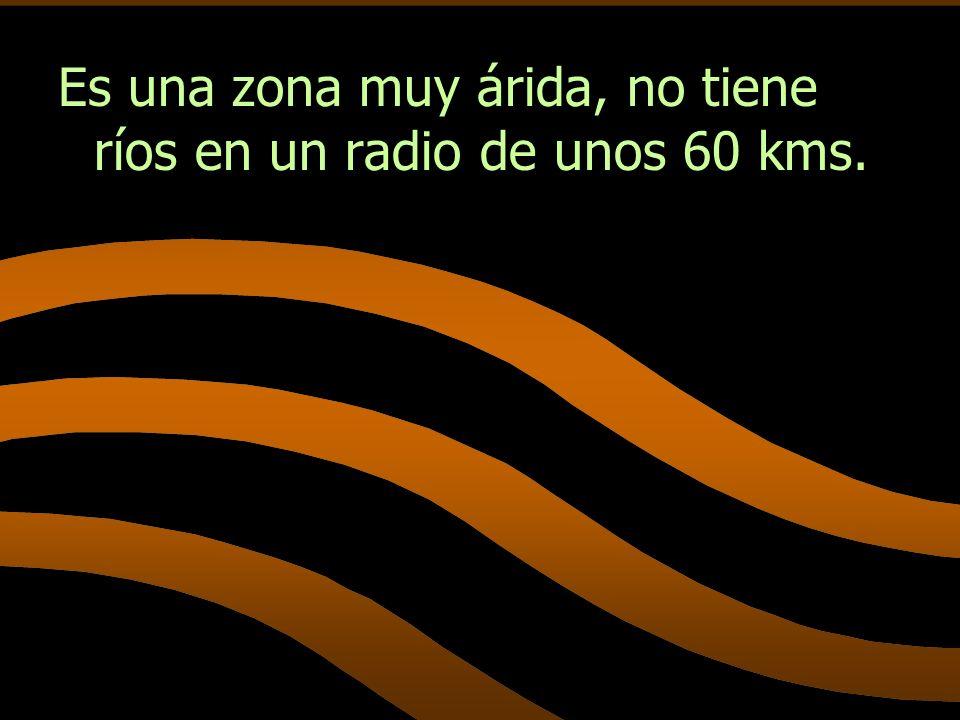 Es una zona muy árida, no tiene ríos en un radio de unos 60 kms.