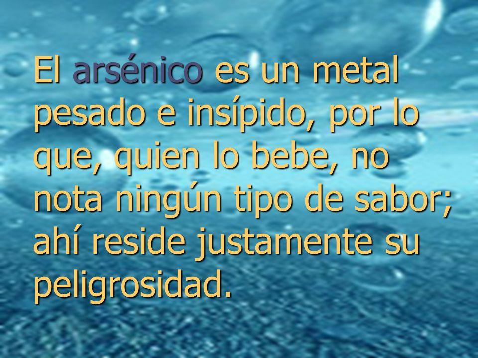 El arsénico es un metal pesado e insípido, por lo que, quien lo bebe, no nota ningún tipo de sabor; ahí reside justamente su peligrosidad.