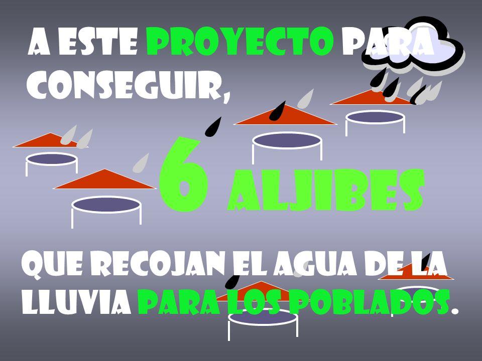 6 aljibes a este proyecto para conseguir, Que recojan el agua de la lluvia para los poblados.