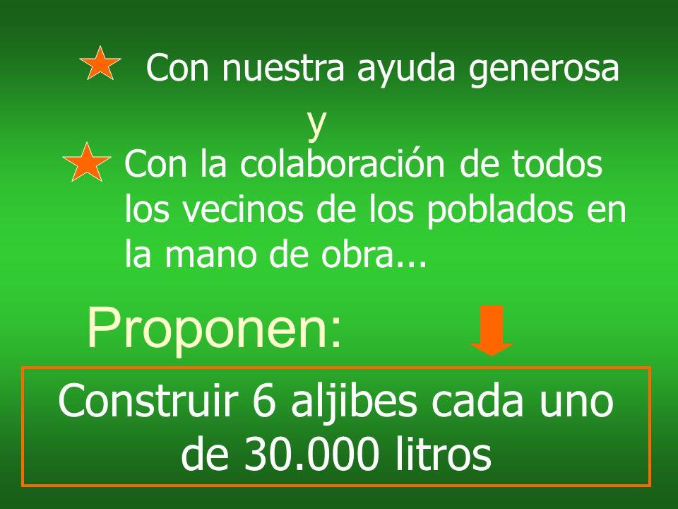 Construir 6 aljibes cada uno de 30.000 litros Proponen: y Con nuestra ayuda generosa Con la colaboración de todos los vecinos de los poblados en la mano de obra...