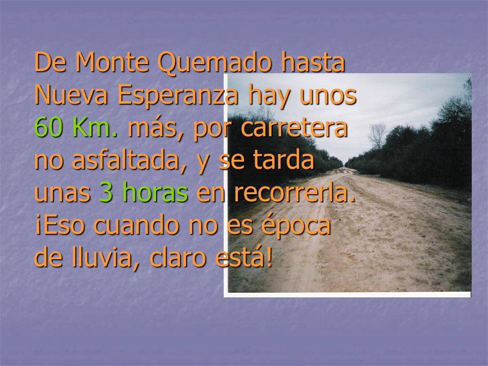De Monte Quemado hasta Nueva Esperanza hay unos 60 Km.