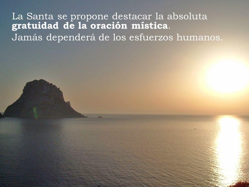 La Santa se propone destacar la absoluta gratuidad de la oración mística. Jamás dependerá de los esfuerzos humanos.