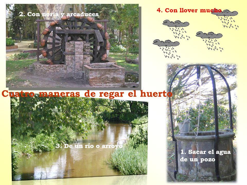 Cuatro maneras de regar el huerto 2. Con noria y arcaduces 1. Sacar el agua de un pozo 3. De un río o arroyo 4. Con llover mucho