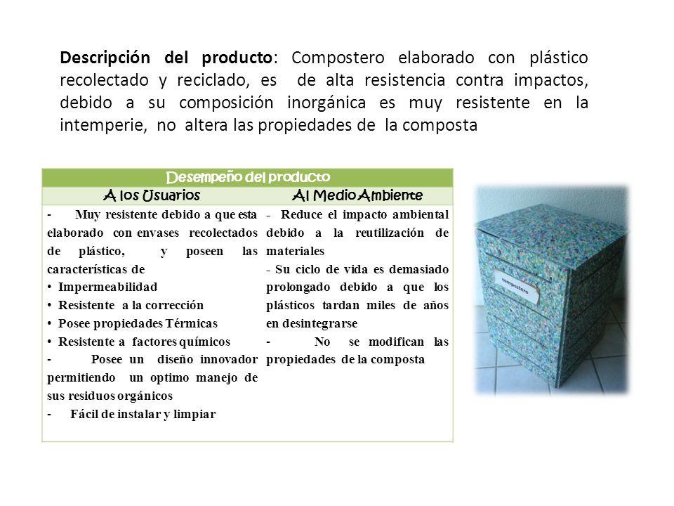 Desempeño del producto A los UsuariosAl Medio Ambiente - Muy resistente debido a que esta elaborado con envases recolectados de plástico, y poseen las