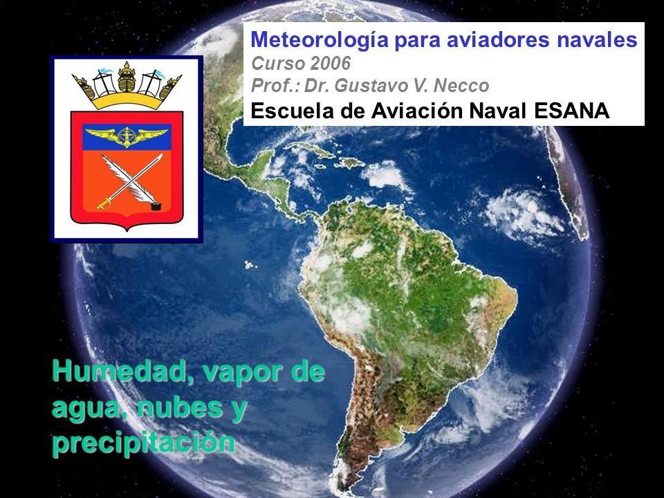 Humedad, vapor de agua, nubes y precipitación Meteorología para aviadores navales Curso 2006 Prof.: Dr. Gustavo V. Necco Escuela de Aviación Naval ESA