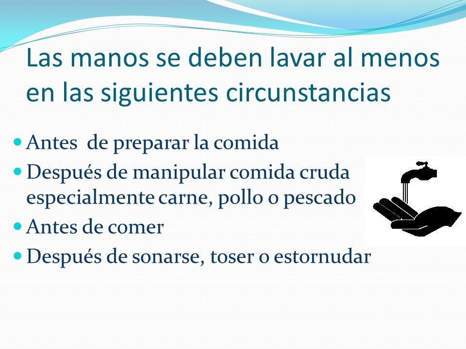 Las manos se deben lavar al menos en las siguientes circunstancias Antes de preparar la comida Después de manipular comida cruda especialmente carne,