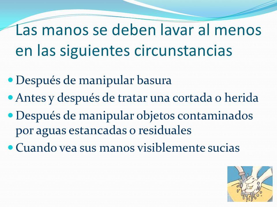 Las manos se deben lavar al menos en las siguientes circunstancias Después de manipular basura Antes y después de tratar una cortada o herida Después