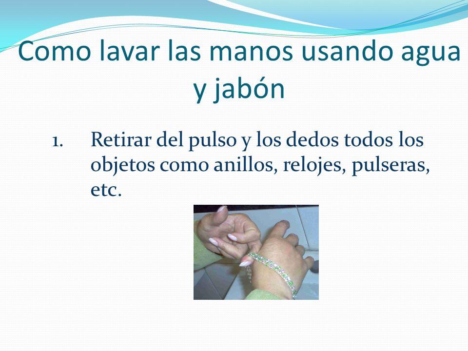 Como lavar las manos usando agua y jabón 1. Retirar del pulso y los dedos todos los objetos como anillos, relojes, pulseras, etc.