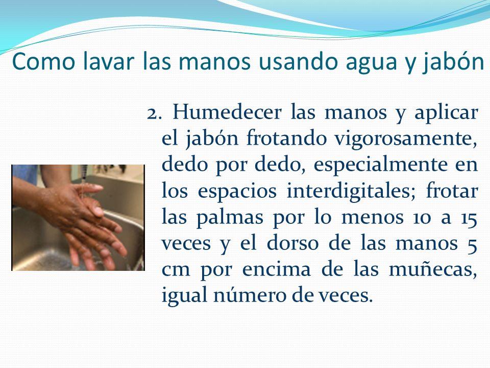 Como lavar las manos usando agua y jabón 2. Humedecer las manos y aplicar el jabón frotando vigorosamente, dedo por dedo, especialmente en los espacio