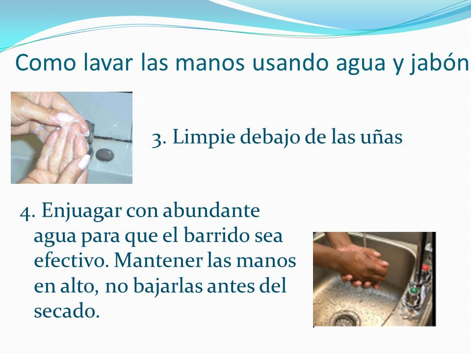 Como lavar las manos usando agua y jabón 3. Limpie debajo de las uñas 4. Enjuagar con abundante agua para que el barrido sea efectivo. Mantener las ma