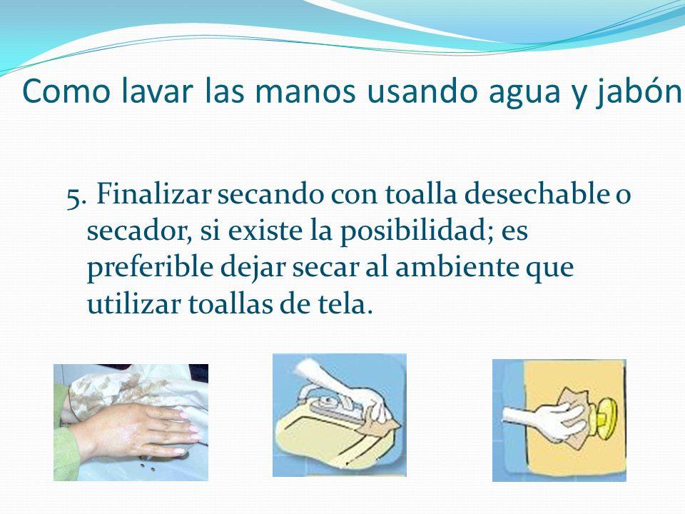 Como lavar las manos usando agua y jabón 5. Finalizar secando con toalla desechable o secador, si existe la posibilidad; es preferible dejar secar al