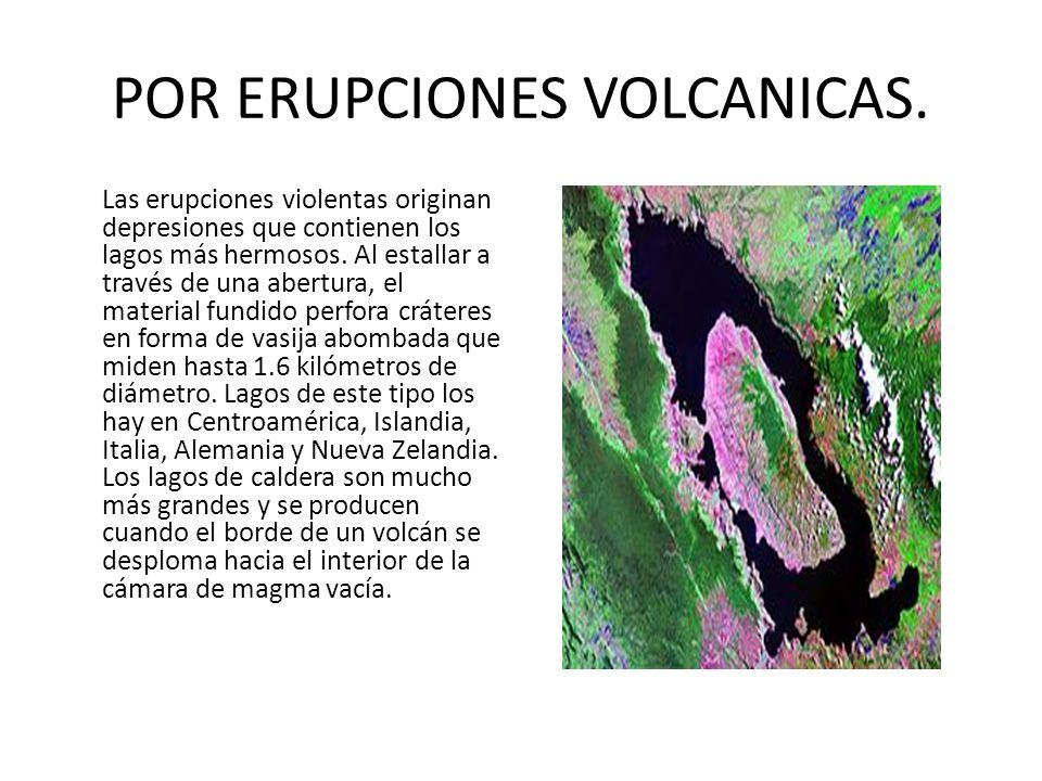 POR ERUPCIONES VOLCANICAS. Las erupciones violentas originan depresiones que contienen los lagos más hermosos. Al estallar a través de una abertura, e