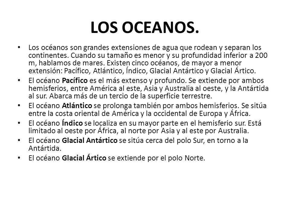 LOS OCEANOS. Los océanos son grandes extensiones de agua que rodean y separan los continentes. Cuando su tamaño es menor y su profundidad inferior a 2