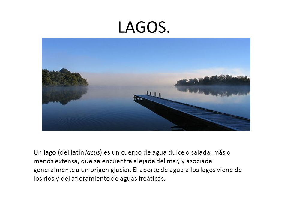 LAGOS. Un lago (del latín lacus) es un cuerpo de agua dulce o salada, más o menos extensa, que se encuentra alejada del mar, y asociada generalmente a