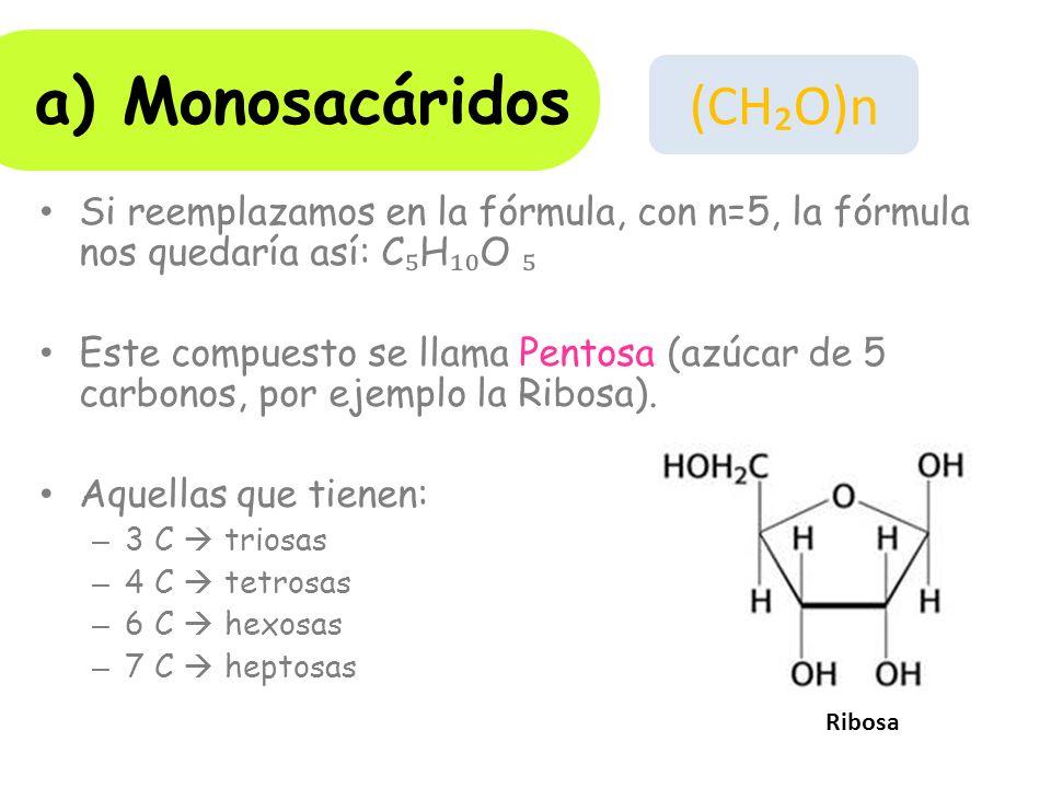Si reemplazamos en la fórmula, con n=5, la fórmula nos quedaría así: C H O Este compuesto se llama Pentosa (azúcar de 5 carbonos, por ejemplo la Ribosa).