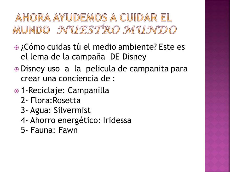 ¿Cómo cuidas tú el medio ambiente? Este es el lema de la campaña DE Disney Disney uso a la pelicula de campanita para crear una conciencia de : 1-Reci