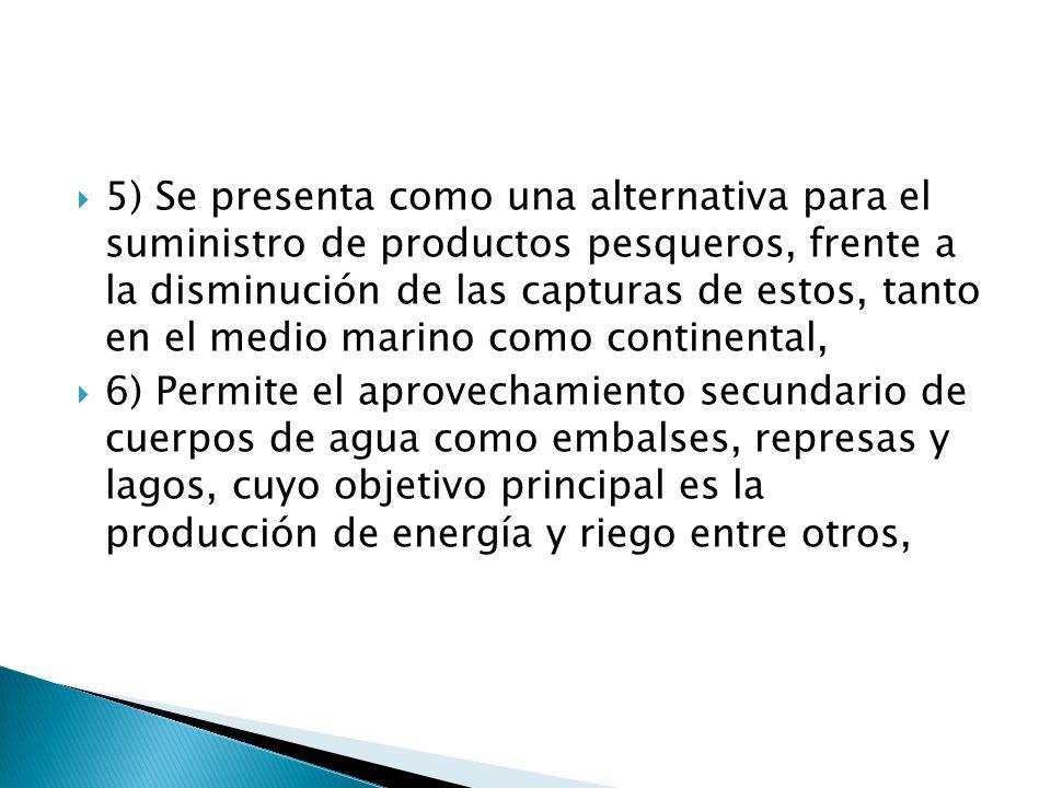 5) Se presenta como una alternativa para el suministro de productos pesqueros, frente a la disminución de las capturas de estos, tanto en el medio mar