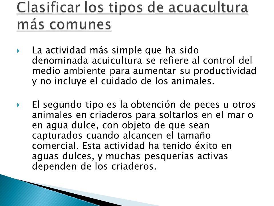 La actividad más simple que ha sido denominada acuicultura se refiere al control del medio ambiente para aumentar su productividad y no incluye el cui