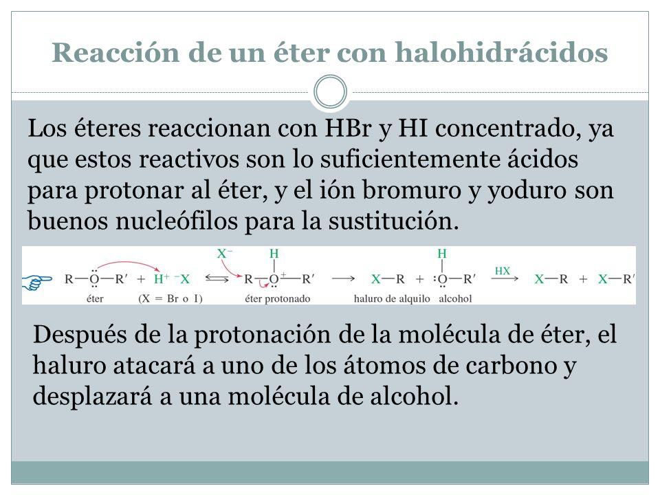 Reacción de un éter con halohidrácidos Los éteres reaccionan con HBr y HI concentrado, ya que estos reactivos son lo suficientemente ácidos para protonar al éter, y el ión bromuro y yoduro son buenos nucleófilos para la sustitución.