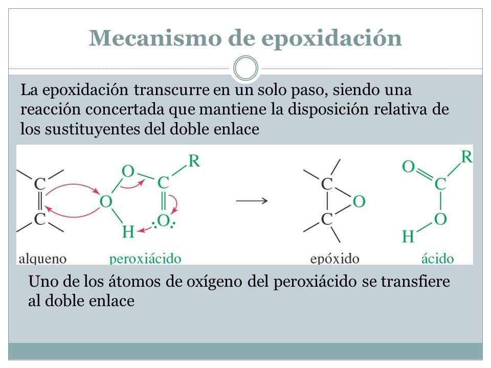 Mecanismo de epoxidación La epoxidación transcurre en un solo paso, siendo una reacción concertada que mantiene la disposición relativa de los sustituyentes del doble enlace Uno de los átomos de oxígeno del peroxiácido se transfiere al doble enlace