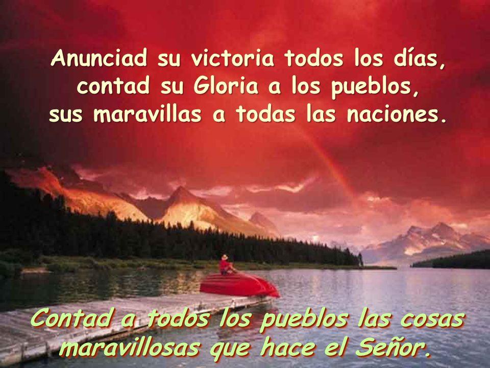 Contad a todos los pueblos las cosas maravillosas que hace el Señor. Anunciad su victoria todos los días, contad su Gloria a los pueblos, sus maravill