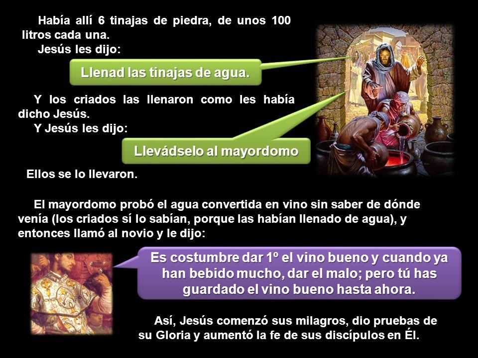 Y los criados las llenaron como les había dicho Jesús. Y Jesús les dijo: Llevádselo al mayordomo Ellos se lo llevaron. Había allí 6 tinajas de piedra,