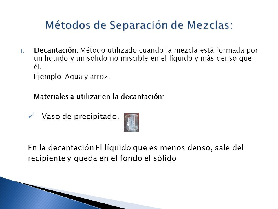 1. Decantación: Método utilizado cuando la mezcla está formada por un liquido y un solido no miscible en el líquido y más denso que él. Ejemplo: Agua