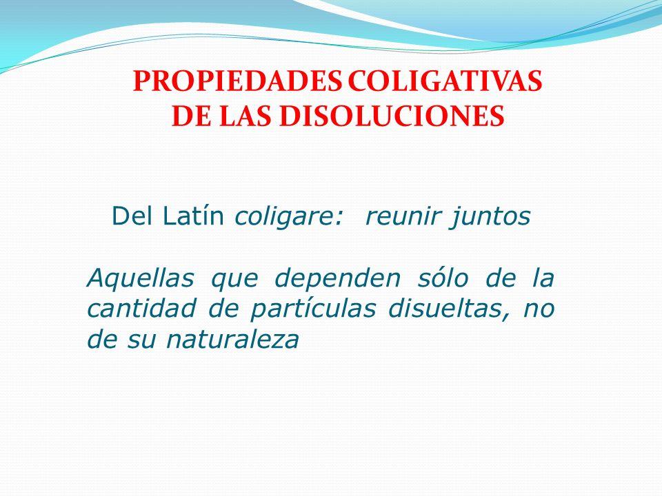 PROPIEDADES COLIGATIVAS DE LAS DISOLUCIONES Del Latín coligare: reunir juntos Aquellas que dependen sólo de la cantidad de partículas disueltas, no de
