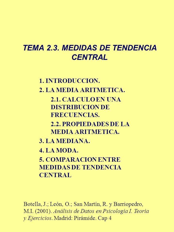TEMA 2.3. MEDIDAS DE TENDENCIA CENTRAL 1. INTRODUCCION. 2. LA MEDIA ARITMETICA. 2.1. CALCULO EN UNA DISTRIBUCION DE FRECUENCIAS. 2.2. PROPIEDADES DE L