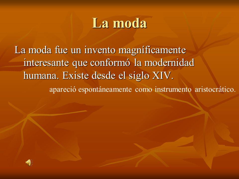 La moda La moda fue un invento magníficamente interesante que conformó la modernidad humana. Existe desde el siglo XIV. apareció espontáneamente como