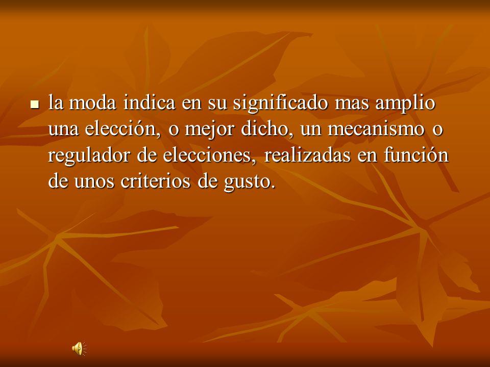 la moda indica en su significado mas amplio una elección, o mejor dicho, un mecanismo o regulador de elecciones, realizadas en función de unos criteri