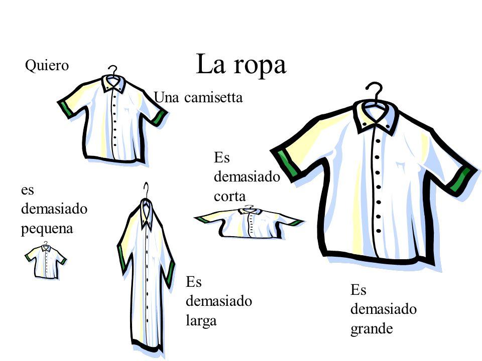 La ropa Una camisetta Quiero es demasiado pequena Es demasiado larga Es demasiado corta Es demasiado grande