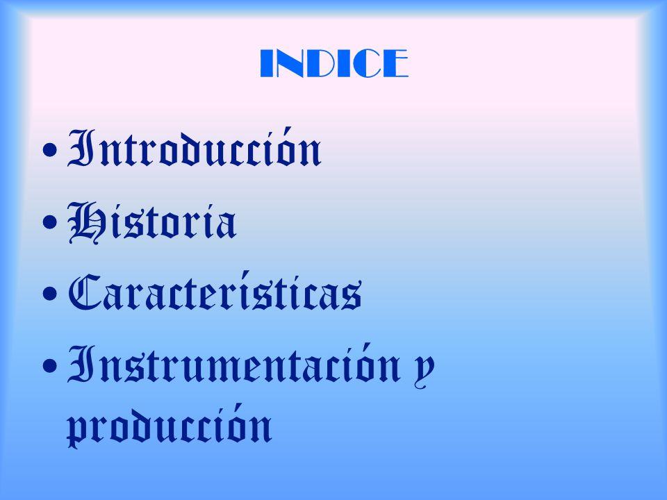 INDICE Introducción Historia Características Instrumentación y producción