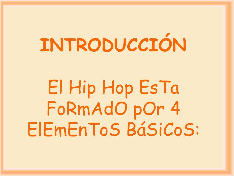 INTRODUCCIÓN El Hip Hop EsTa FoRmAdO pOr 4 ElEmEnToS BáSiCoS: