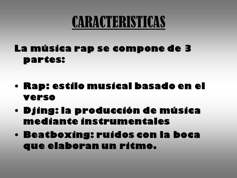 CARACTERISTICAS La música rap se compone de 3 partes: Rap: estilo musical basado en el verso Djing: la producción de música mediante instrumentales Beatboxing: ruidos con la boca que elaboran un ritmo.