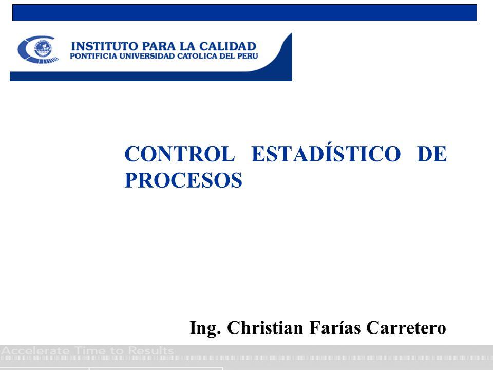 CONTROL ESTADÍSTICO DE PROCESOS Ing. Christian Farías Carretero