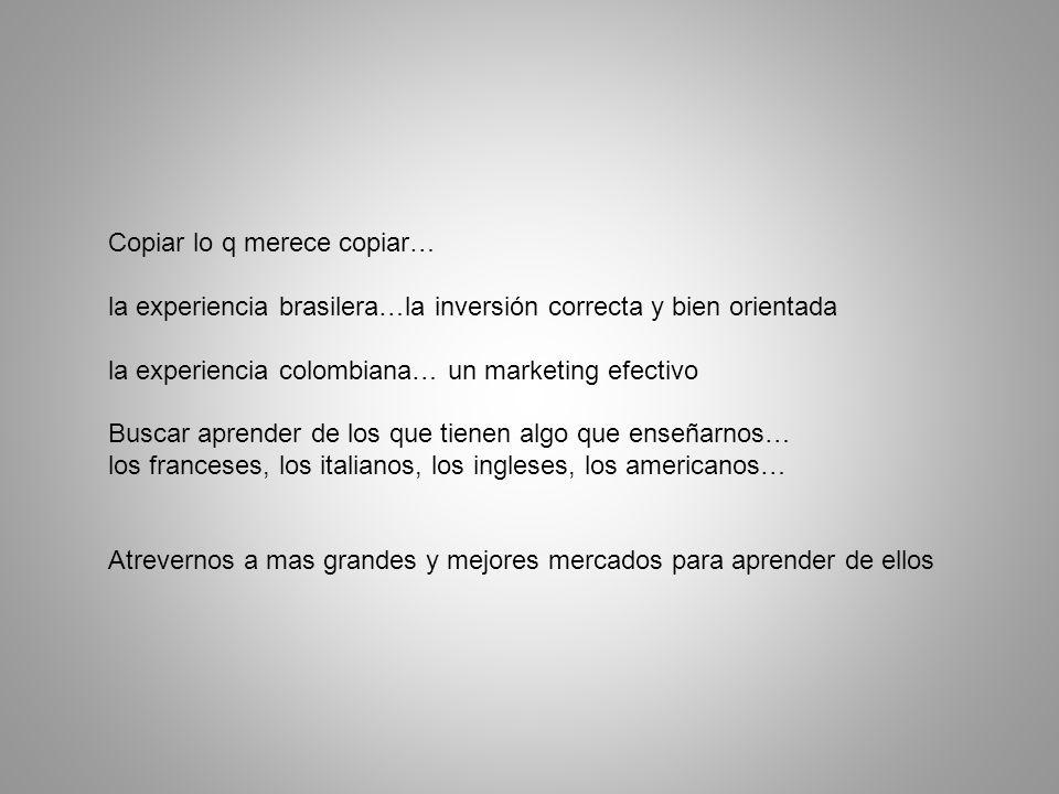 Copiar lo q merece copiar… la experiencia brasilera…la inversión correcta y bien orientada la experiencia colombiana… un marketing efectivo Buscar aprender de los que tienen algo que enseñarnos… los franceses, los italianos, los ingleses, los americanos… Atrevernos a mas grandes y mejores mercados para aprender de ellos